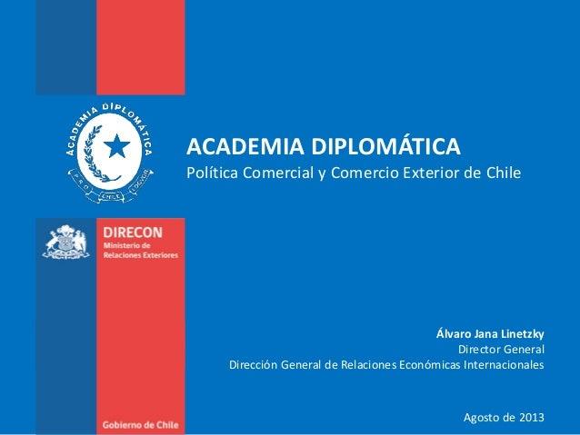 ACADEMIA DIPLOMÁTICA Política Comercial y Comercio Exterior de Chile Álvaro Jana Linetzky Director General Dirección Gener...