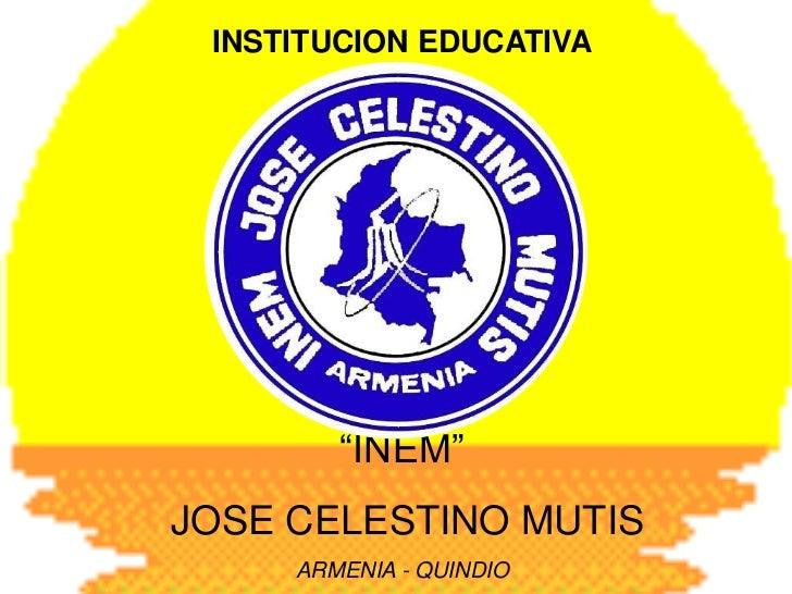 """INSTITUCION EDUCATIVA<br />""""INEM""""<br /> JOSE CELESTINO MUTIS<br />ARMENIA - QUINDIO<br />"""