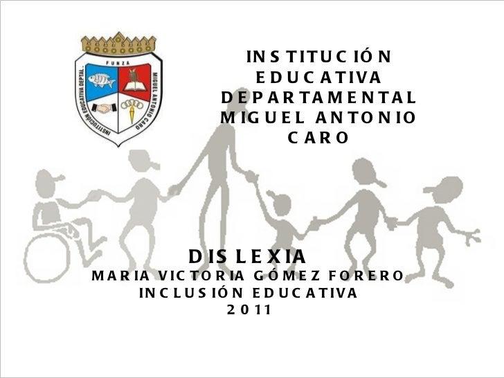 15/06/11 Maria Victoria Gómez F.Inclusión pedagógica. INSTITUCIÓN EDUCATIVA DEPARTAMENTAL MIGUEL ANTONIO CARO DISLEXIA MAR...