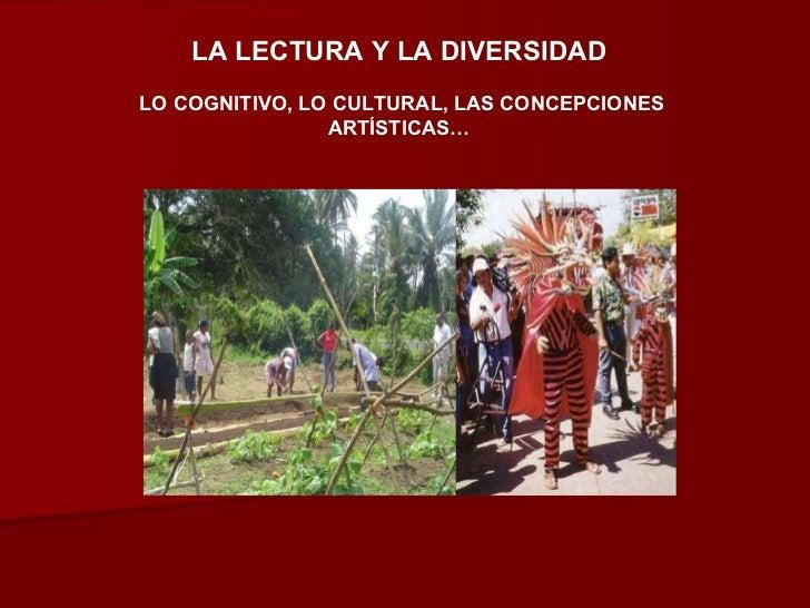 LA LECTURA Y LA DIVERSIDAD   LO COGNITIVO, LO CULTURAL, LAS CONCEPCIONES ARTÍSTICAS…