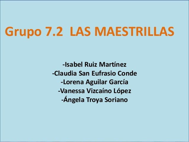 Grupo 7.2 LAS MAESTRILLAS -Isabel Ruiz Martínez -Claudia San Eufrasio Conde -Lorena Aguilar García -Vanessa Vizcaíno López...