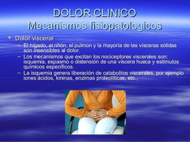 DOLOR CLINICO       Mecanismos fisiopatologicos Dolor visceral   – El hígado, el riñón, el pulmon y la mayoría de las vís...