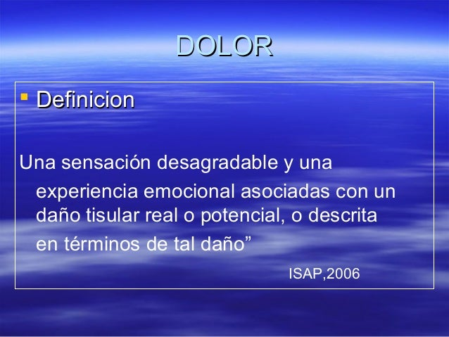 DOLOR DefinicionUna sensación desagradable y una experiencia emocional asociadas con un daño tisular real o potencial, o ...