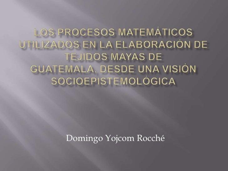 LOS PROCESOS MATEMÁTICOS UTILIZADOS EN LA ELABORACIÓN DE TEJIDOS MAYAS DE GUATEMALA, DESDE UNA VISIÓN SOCIOEPISTEMOLÓGICA<...