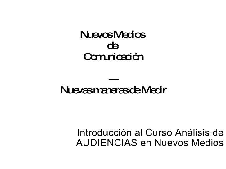 Nuevos Medios  de  Comunicación --- Nuevas maneras de Medir Introducción al Curso Análisis de AUDIENCIAS en Nuevos Medios