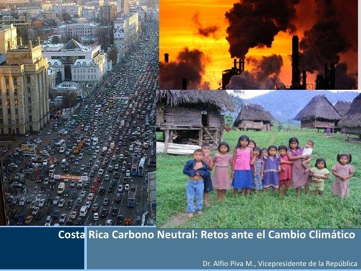 Costa Rica Carbono Neutral: Retos ante el Cambio Climático  Dr. Alfio Piva M., Vicepresidente de la República Insert Your ...