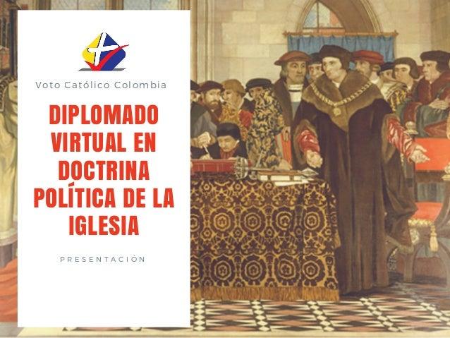 Voto Cat�lico Colombia DIPLOMADO VIRTUAL EN DOCTRINA POL�TICA DE LA IGLESIA P R E S E N T A C I � N