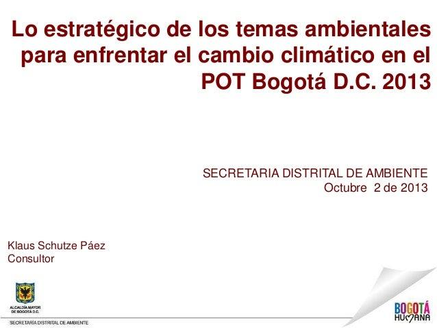 Lo estratégico de los temas ambientales para enfrentar el cambio climático en el POT Bogotá D.C. 2013 SECRETARIA DISTRITAL...