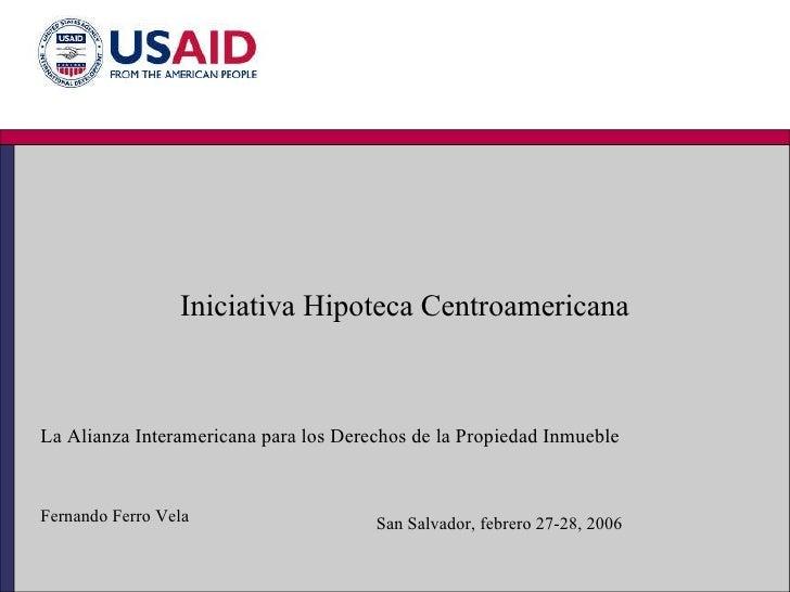 Iniciativa Hipoteca Centroamericana La Alianza Interamericana para los Derechos de la Propiedad Inmueble Fernando Ferro Ve...
