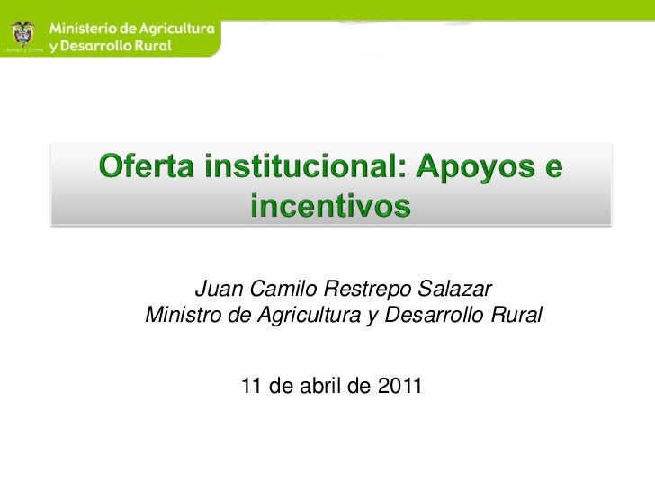 Oferta institucional: Apoyos e incentivos<br />Juan Camilo Restrepo Salazar<br />Ministro de Agricultura y Desarrollo Rura...