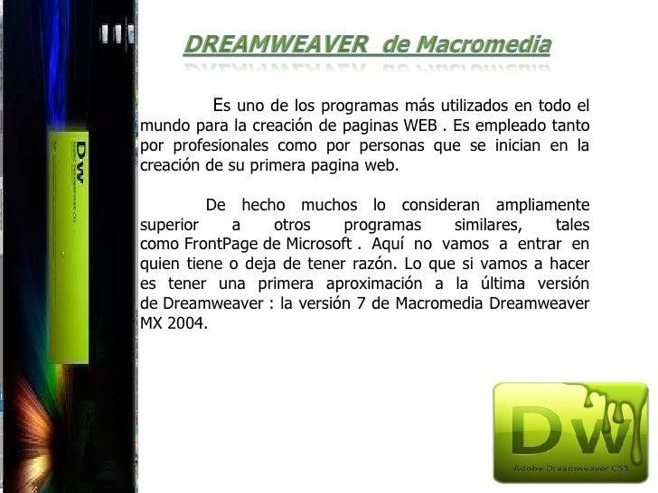 Es uno de los programas más utilizados en todo elmundo para la creación de paginas WEB . Es empleado tantopor profesionale...