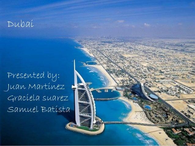 DubaiPresented by:Juan MartinezGraciela suarezSamuel Batista
