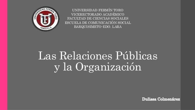 Las Relaciones Públicas y la Organización UNIVERSIDAD FERMÍN TORO VICERECTORADO ACADÉMICO FACULTAD DE CIENCIAS SOCIALES ES...