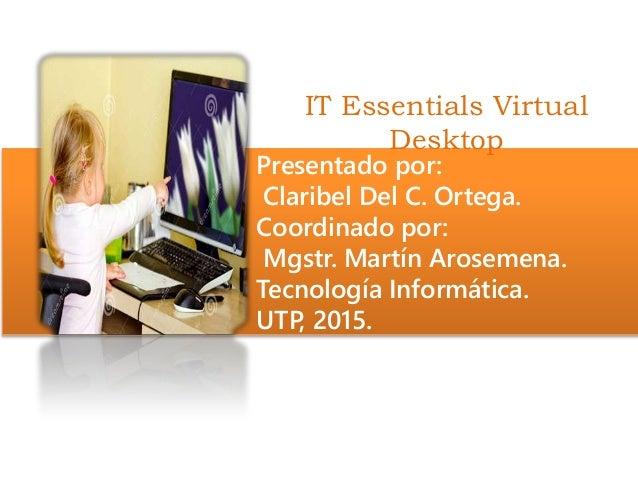 IT Essentials Virtual Desktop Presentado por: Claribel Del C. Ortega. Coordinado por: Mgstr. Martín Arosemena. Tecnología ...