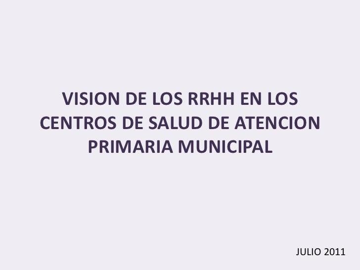 VISION DE LOS RRHH EN LOSCENTROS DE SALUD DE ATENCION     PRIMARIA MUNICIPAL                         JULIO 2011