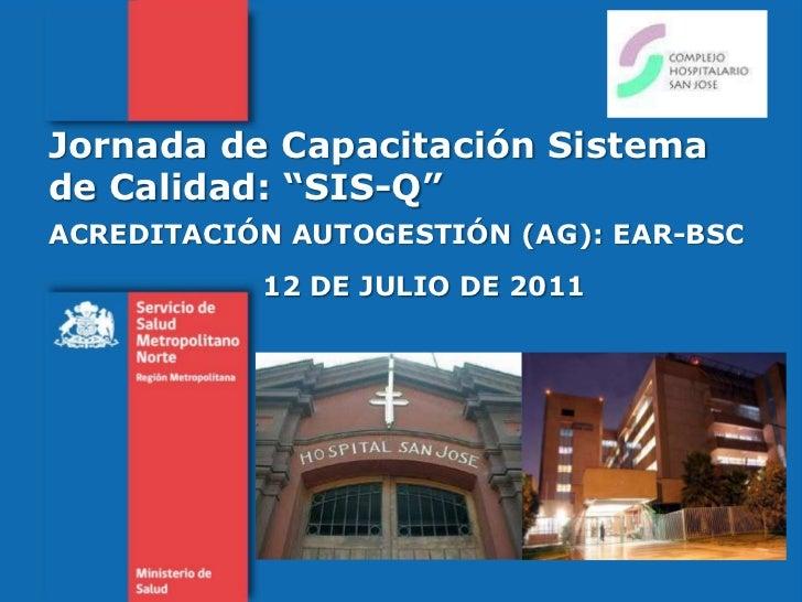 """Jornada de Capacitación Sistema de Calidad: """"SIS-Q""""<br />ACREDITACIÓN AUTOGESTIÓN (AG): EAR-BSC<br />12 DE JULIO DE 2011<b..."""