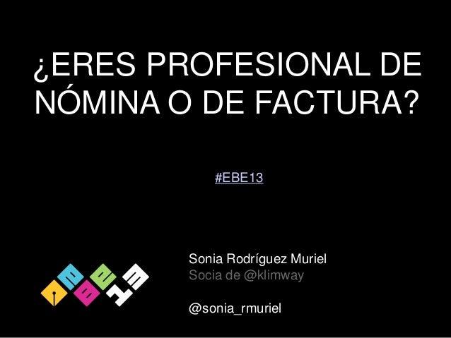 ¿ERES PROFESIONAL DE NÓMINA O DE FACTURA? #EBE13  Sonia Rodríguez Muriel Socia de @klimway  @sonia_rmuriel