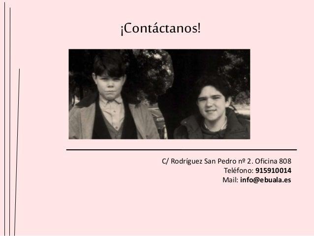 ¡Contáctanos! C/ Rodríguez San Pedro nº 2. Oficina 808 Teléfono: 915910014 Mail: info@ebuala.es