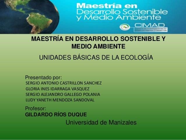 Presentado por:Profesor:GILDARDO RÍOS DUQUEMAESTRÍA EN DESARROLLO SOSTENIBLE YMEDIO AMBIENTEUNIDADES BÁSICAS DE LA ECOLOGÍ...