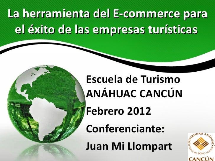 La herramienta del E-commerce para el éxito de las empresas turísticas   Escuela de Turismo ANÁHUAC CANCÚN Febrero 2012 Co...
