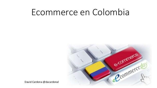 Ecommerce en Colombia David Cardona @dacardonal