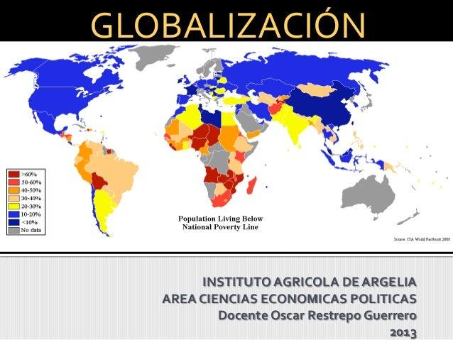 INSTITUTO AGRICOLA DE ARGELIAAREA CIENCIAS ECONOMICAS POLITICASDocente Oscar Restrepo Guerrero2013GLOBALIZACIÓN