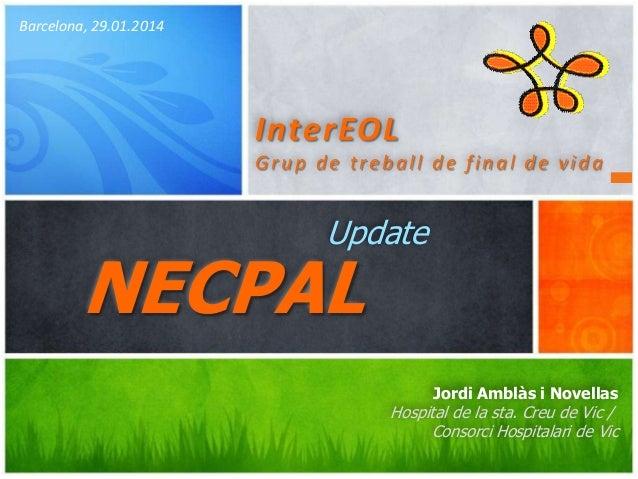 Barcelona, 29.01.2014  InterEOL Grup de treball de final de vida  Update  NECPAL  Jordi Amblàs i Novellas  Hospital de la ...