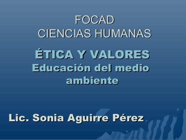 FOCADFOCAD CIENCIAS HUMANASCIENCIAS HUMANAS ÉTICA Y VALORESÉTICA Y VALORES Educación del medioEducación del medio ambiente...