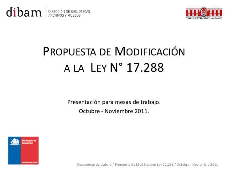 PROPUESTA DE MODIFICACIÓN   A LA LEY N° 17.288    Presentación para mesas de trabajo.        Octubre - Noviembre 2011.    ...
