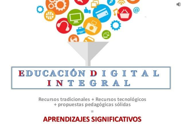 Recursos tradicionales + Recursos tecnológicos + propuestas pedagógicas sólidas = APRENDIZAJES SIGNIFICATIVOS