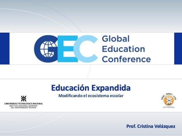 Educación Expandida Modificando el ecosistema escolar Prof. Cristina Velázquez