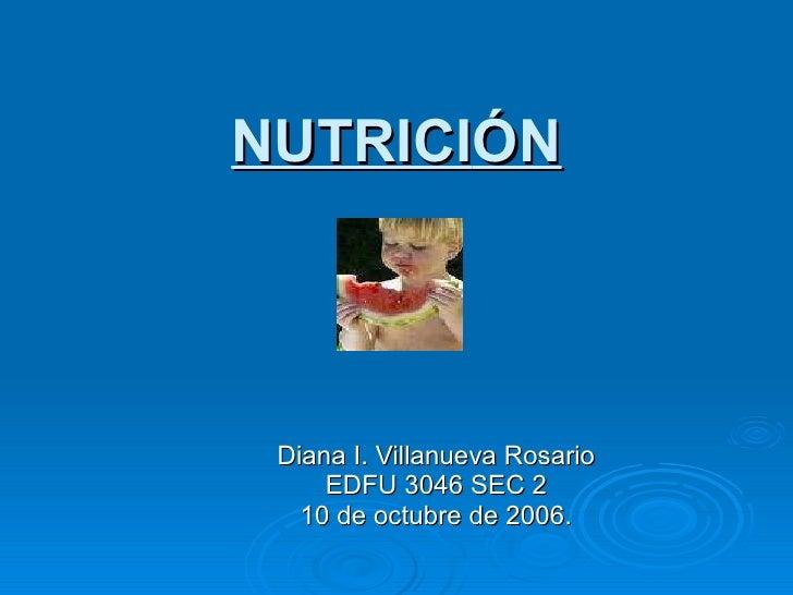 NUTRICI Ó N Diana I. Villanueva Rosario EDFU 3046 SEC 2 10 de octubre de 2006.