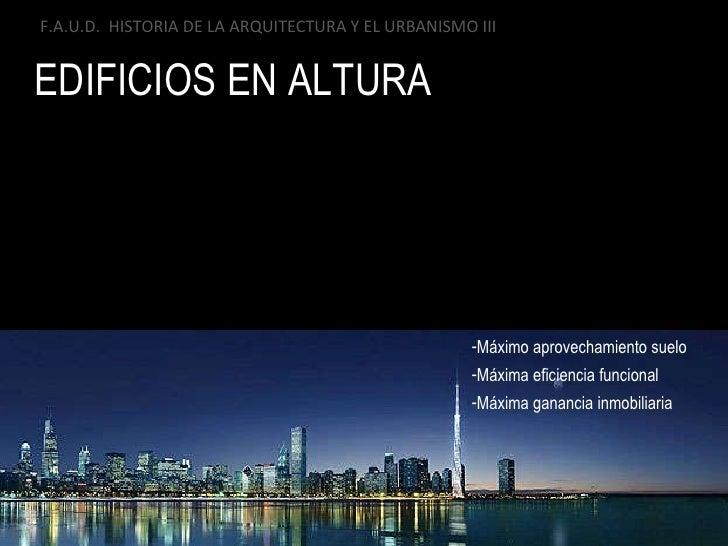 EDIFICIOS EN ALTURA F.A.U.D.  HISTORIA DE LA ARQUITECTURA Y EL URBANISMO III <ul><li>Máximo aprovechamiento suelo  </li></...