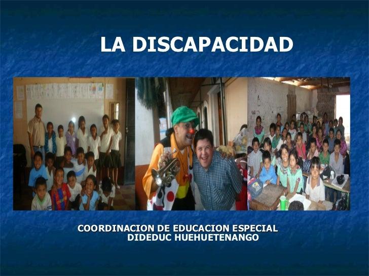 LA DISCAPACIDAD COORDINACION DE EDUCACION ESPECIAL   DIDEDUC HUEHUETENANGO