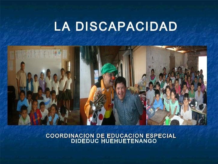 LA DISCAPACIDADCOORDINACION DE EDUCACION ESPECIAL      DIDEDUC HUEHUETENANGO