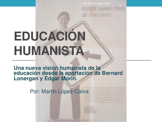 EDUCACIÓN HUMANISTA Una nueva visión humanista de la educación desde la aportación de Bernard Lonergan y Edgar Morin. Por:...