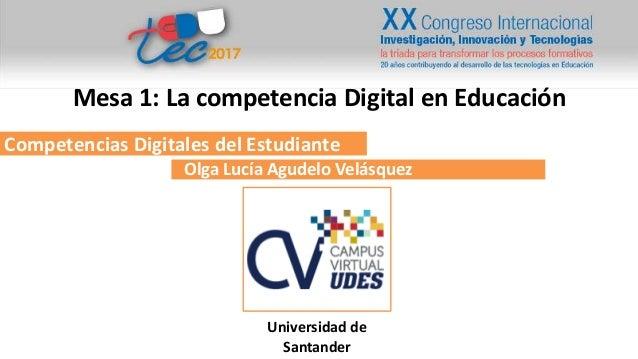 Competencias Digitales del Estudiante Olga Lucía Agudelo Velásquez Universidad de Santander Mesa 1: La competencia Digital...