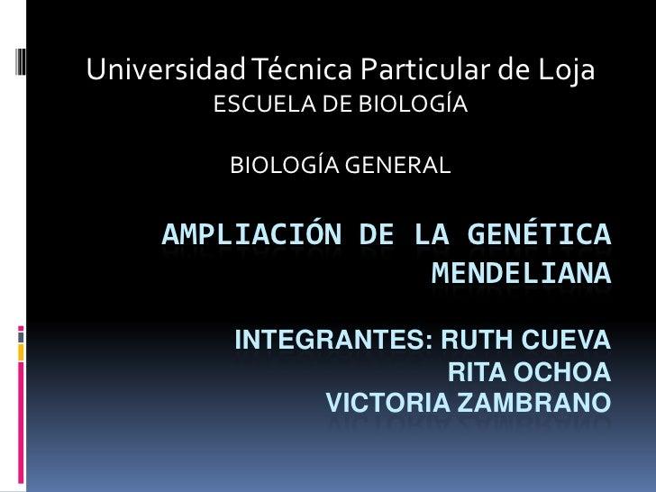 Universidad Técnica Particular de Loja<br />ESCUELA DE BIOLOGÍA<br />BIOLOGÍA GENERAL<br />Ampliación de la genética mende...
