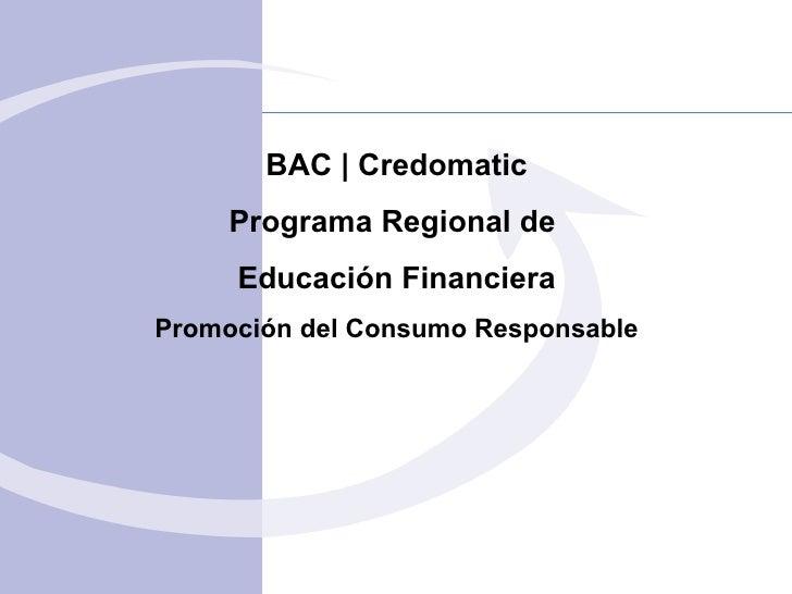 BAC  | Credomatic Programa Regional de  Educación Financiera Promoción del Consumo Responsable