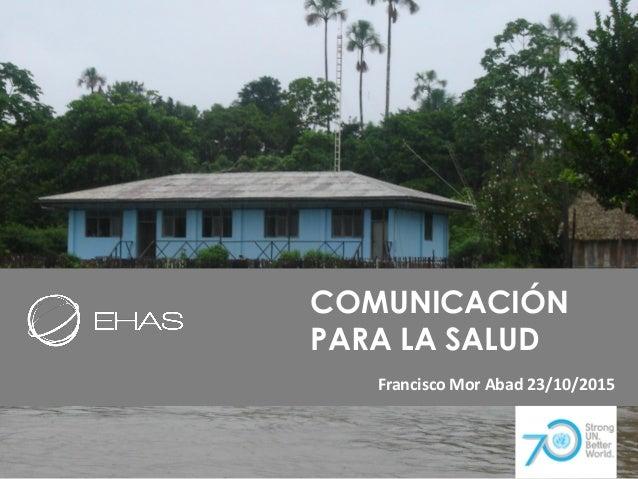 COMUNICACIÓN PARA LA SALUD Francisco Mor Abad 23/10/2015