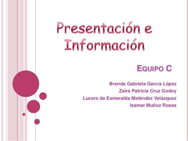 EQUIPO C Brenda Gabriela García López Zaira Patricia Cruz Godoy Lucero de Esmeralda Meléndez Velázquez Isamar Muñoz Rosas