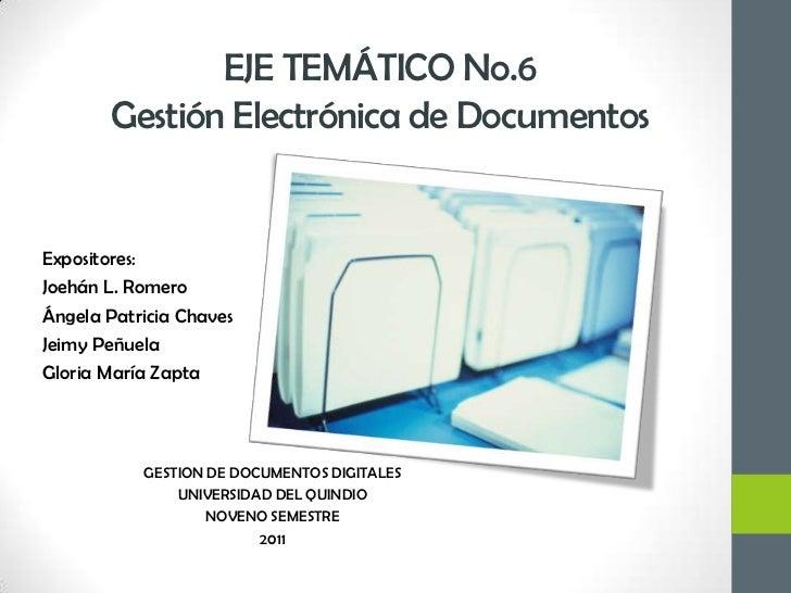 EJE TEMÁTICO No.6 Gestión Electrónica de Documentos<br />Expositores: <br />Joehán L. Romero<br />Ángela Patricia Chaves <...