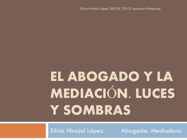 Silvia Hinojal López (30/05/2013) Jornadas Pamplona  EL ABOGADO Y LA MEDIACIÓN. LUCES Y SOMBRAS Silvia Hinojal López.  Abo...