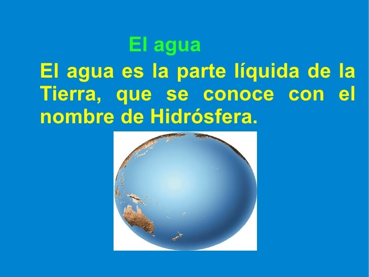 El agua El agua es la parte líquida de la Tierra, que se conoce con el nombre de Hidrósfera.