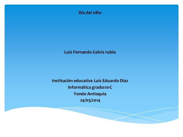 Día del niño Luis Fernando Galvis rubio Institución educativa Luis Eduardo Díaz Informática grado:10-C Yondo Antioquia 24/...