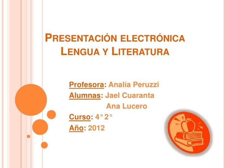 PRESENTACIÓN ELECTRÓNICA  LENGUA Y LITERATURA    Profesora: Analía Peruzzi    Alumnas: Jael Cuaranta              Ana Luce...