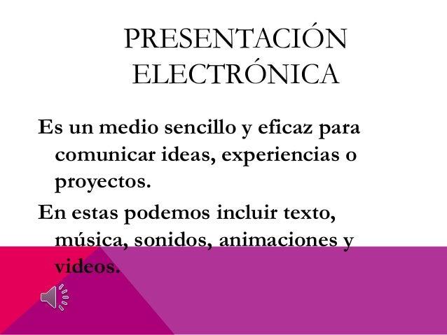 PRESENTACIÓN ELECTRÓNICA Es un medio sencillo y eficaz para comunicar ideas, experiencias o proyectos. En estas podemos in...