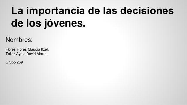 La importancia de las decisiones de los jóvenes. Nombres: Flores Flores Claudia Itzel. Tellez Ayala David Alexis. Grupo 2...
