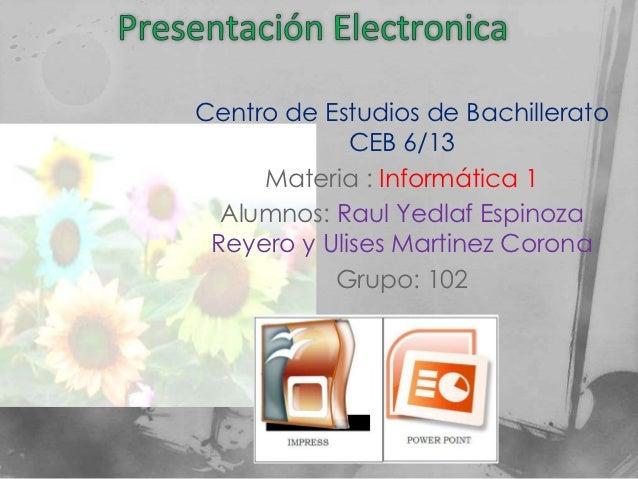 Centro de Estudios de Bachillerato             CEB 6/13     Materia : Informática 1  Alumnos: Raul Yedlaf Espinoza Reyero ...