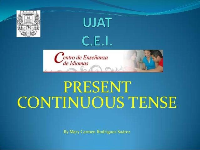 PRESENT CONTINUOUS TENSE By Mary Carmen Rodríguez Suárez